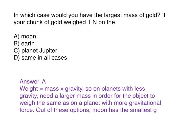 In which case would you have the largest mass of gold? If your chunk of gold weighed 1 N on the