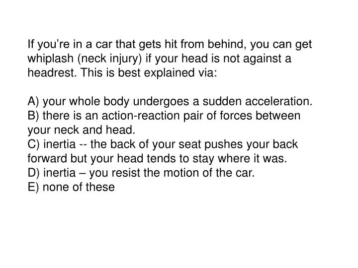 If you're in a car that gets hit from behind, you can get whiplash (neck injury) if your head is n...