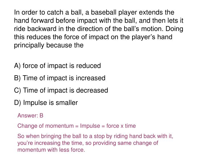In order to catch a ball, a baseball player extends the hand forward before impact with the ball, and then lets it ride backward in the direction of the ball's motion. Doing this reduces the force of impact on the player's hand principally because the