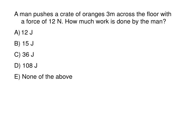 A man pushes a crate of oranges 3m across the floor with a force of 12 N. How much work is done by the man?