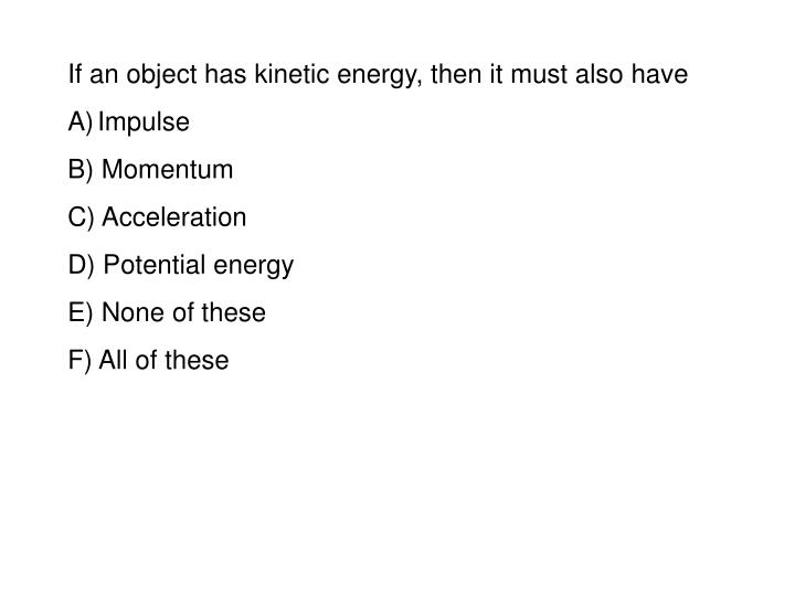 If an object has kinetic energy, then it must also have