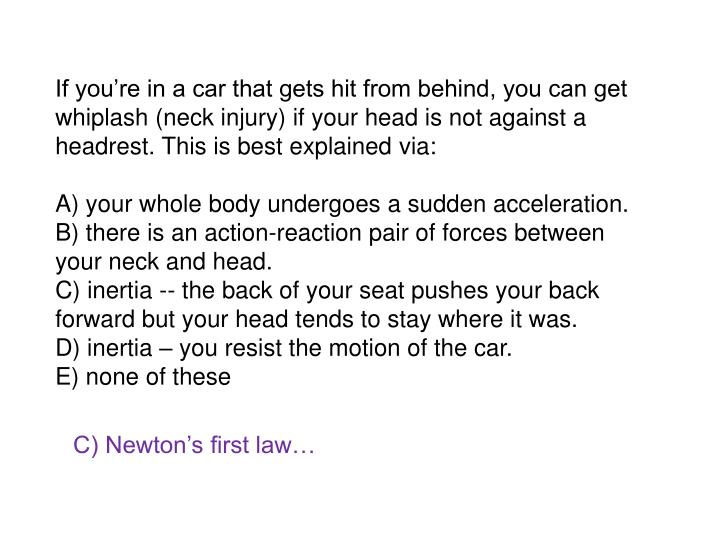 If you're in a car that gets hit from behind, you can get whiplash (neck injury) if your head is not against a headrest. This is best explained via: