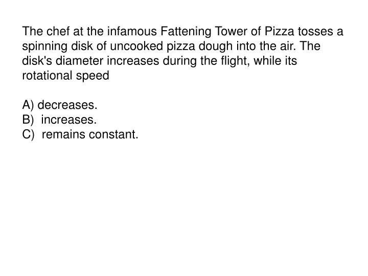 The chef at the infamous Fattening Tower of Pizza tosses a spinning disk of uncooked pizza dough into the air. The disk's diameter increases during the flight, while its rotational speed