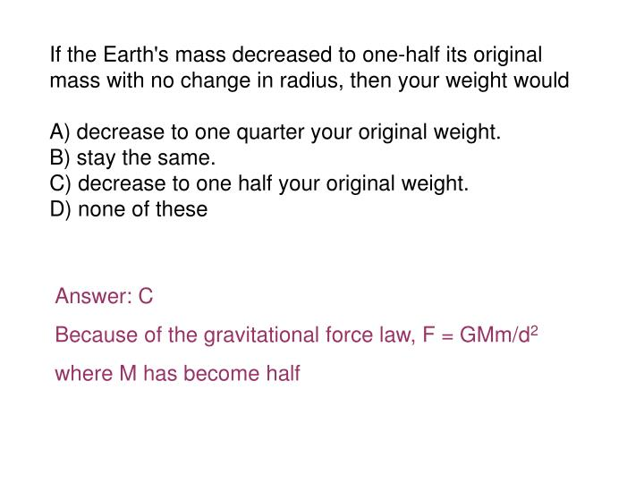 If the Earth's mass decreased to one-half its original mass with no change in radius, then your weight would