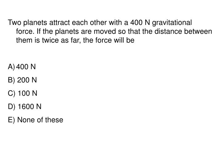 Two planets attract each other with a 400 N gravitational force. If the planets are moved so that the distance between them is twice as far, the force will be