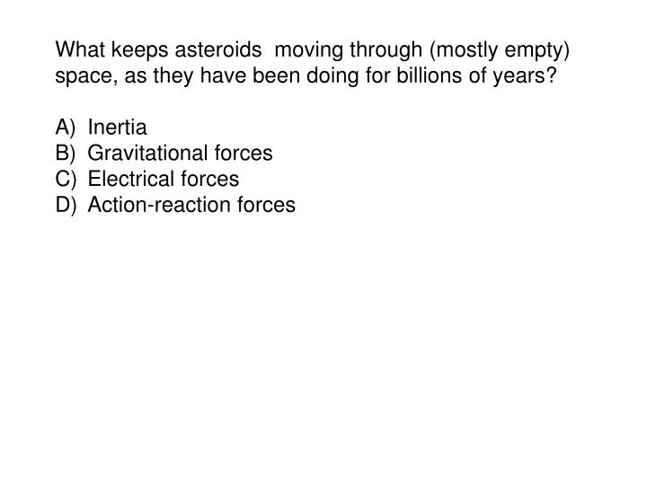 What keeps asteroids  moving through (mostly empty) space, as they have been doing for billions of years?