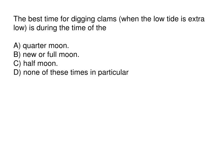 The best time for digging clams (when the low tide is extra low) is during the time of the