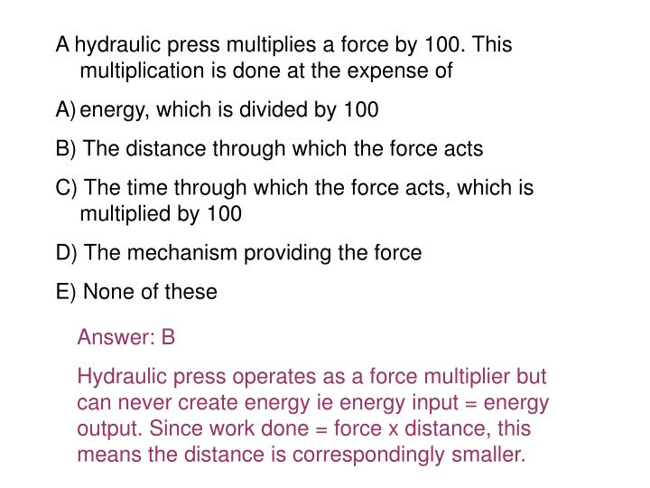 A hydraulic press multiplies a force by 100. This multiplication is done at the expense of