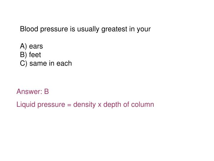 Blood pressure is usually greatest in your