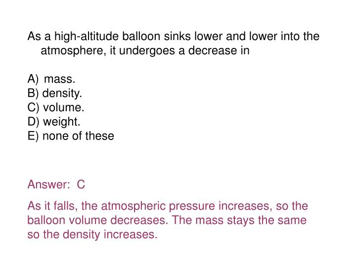 As a high-altitude balloon sinks lower and lower into the atmosphere, it undergoes a decrease in