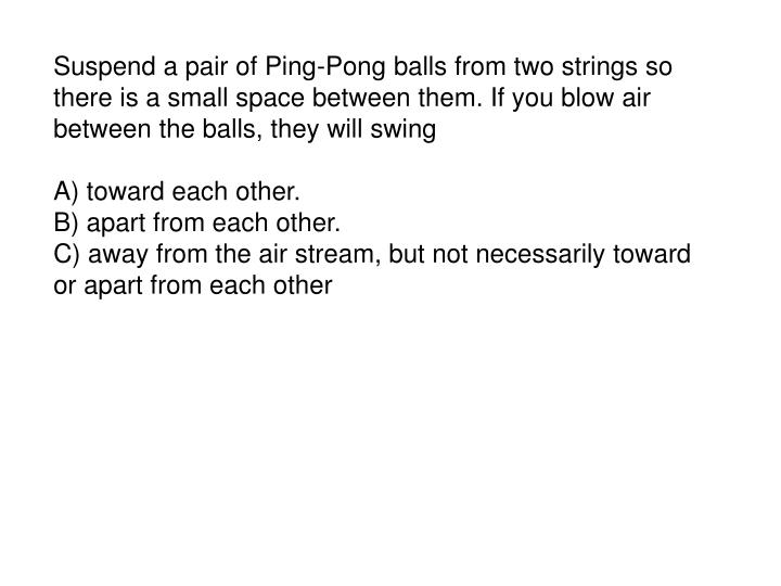 Suspend a pair of Ping-Pong balls from two strings so there is a small space between them. If you blow air between the balls, they will swing