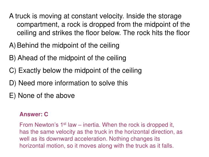 A truck is moving at constant velocity. Inside the storage compartment, a rock is dropped from the midpoint of the ceiling and strikes the floor below. The rock hits the floor