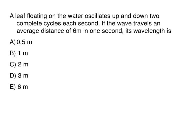 A leaf floating on the water oscillates up and down two complete cycles each second. If the wave travels an average distance of 6m in one second, its wavelength is