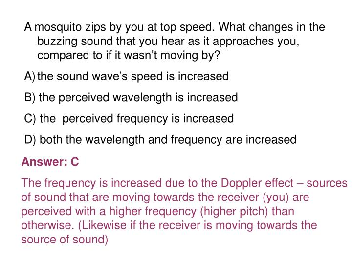 A mosquito zips by you at top speed. What changes in the buzzing sound that you hear as it approaches you, compared to if it wasn't moving by?