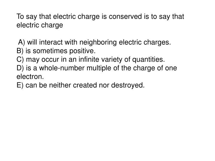 To say that electric charge is conserved is to say that electric charge