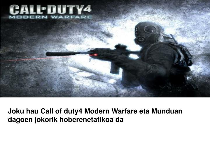 Joku hau Call of duty4 Modern Warfare eta Munduan dagoen jokorik hoberenetatikoa da