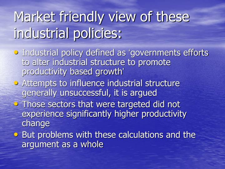 Market friendly view of these industrial policies: