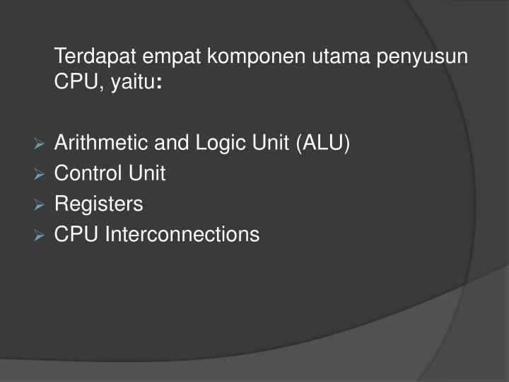 Terdapat empat komponen utama penyusun CPU, yaitu