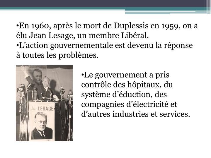 En 1960, après le mort de Duplessis en 1959, on a élu Jean Lesage, un membre Libéral.