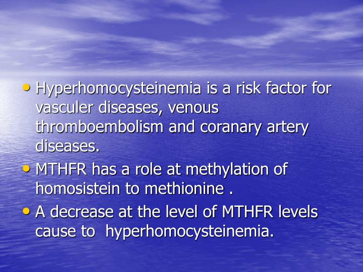 Hyperhomocysteinemia is a risk factor for vasculer diseases, venous thromboembolism and coranary artery diseases.