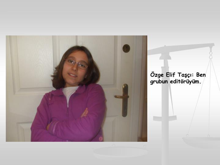 Özge Elif Taşçı: Ben grubun editörüyüm.
