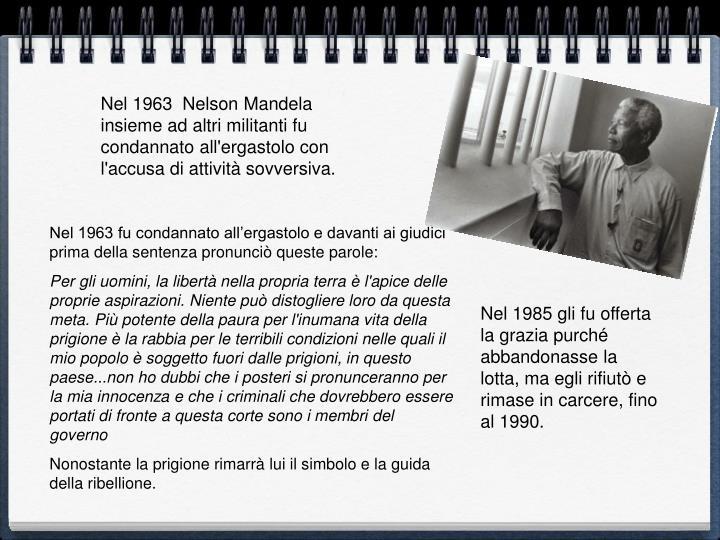 Nel 1963  Nelson Mandela insieme ad altri militanti fu condannato all'ergastolo con l'accusa di attività sovversiva.