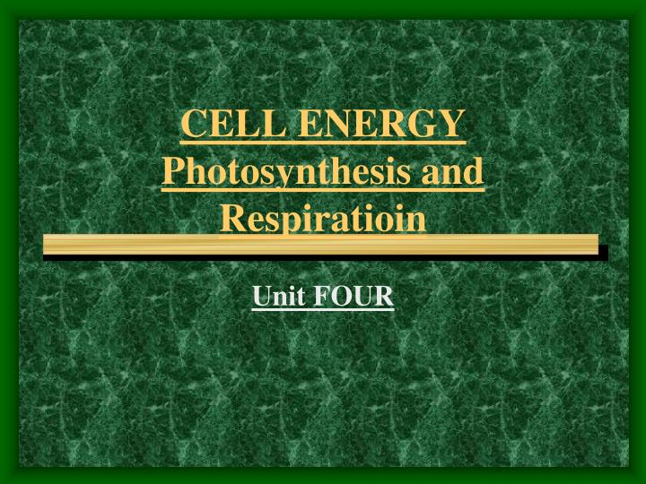 CELL ENERGY  Photosynthesis and Respiratioin
