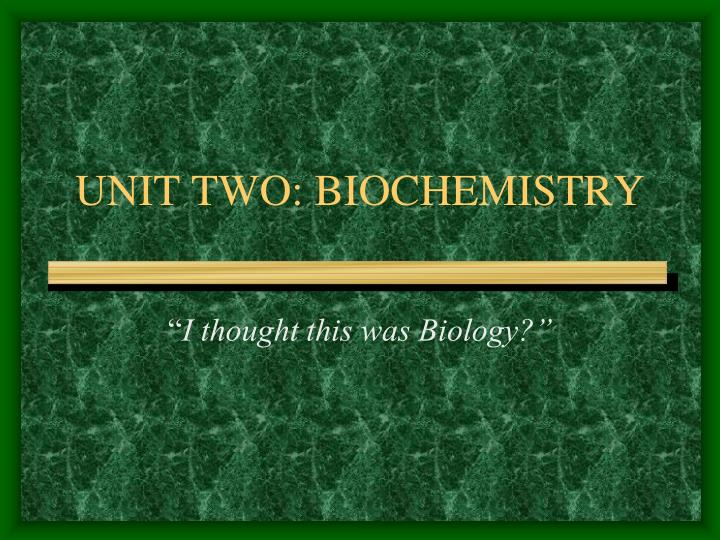UNIT TWO: BIOCHEMISTRY