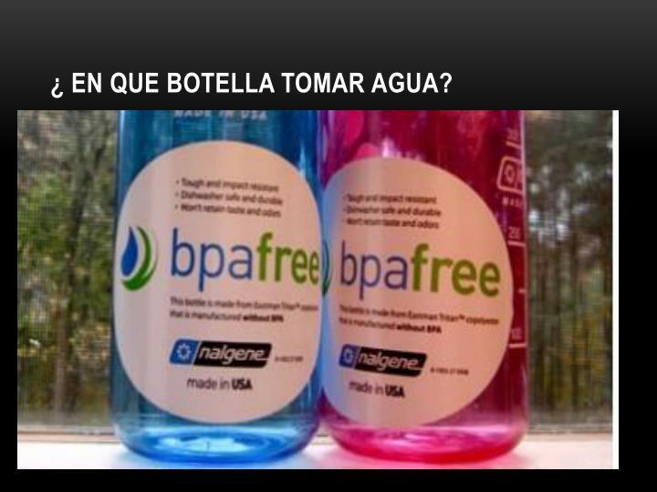 ¿ En que botella tomar agua?