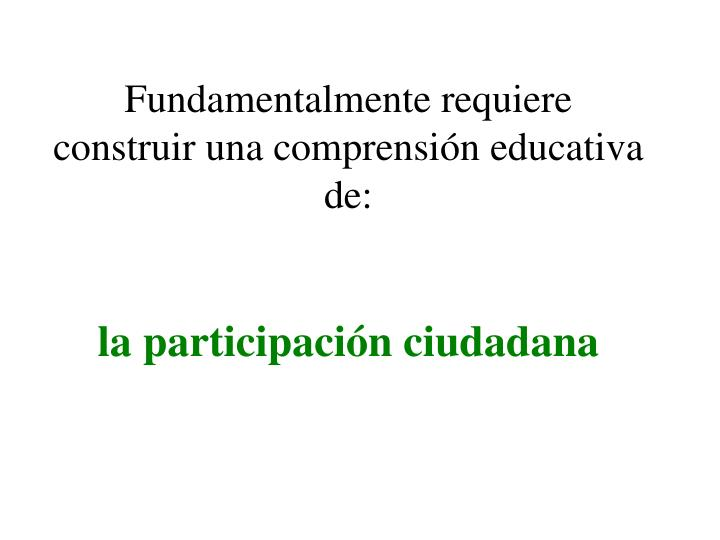 Fundamentalmente requiere construir una comprensión educativa de: