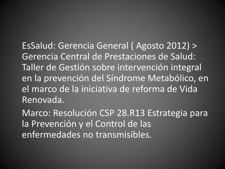 EsSalud: Gerencia General ( Agosto 2012) > Gerencia Central de Prestaciones de Salud: Taller de Gestión sobre intervención integral en la prevención del Síndrome Metabólico, en el marco de la iniciativa de reforma de Vida Renovada.