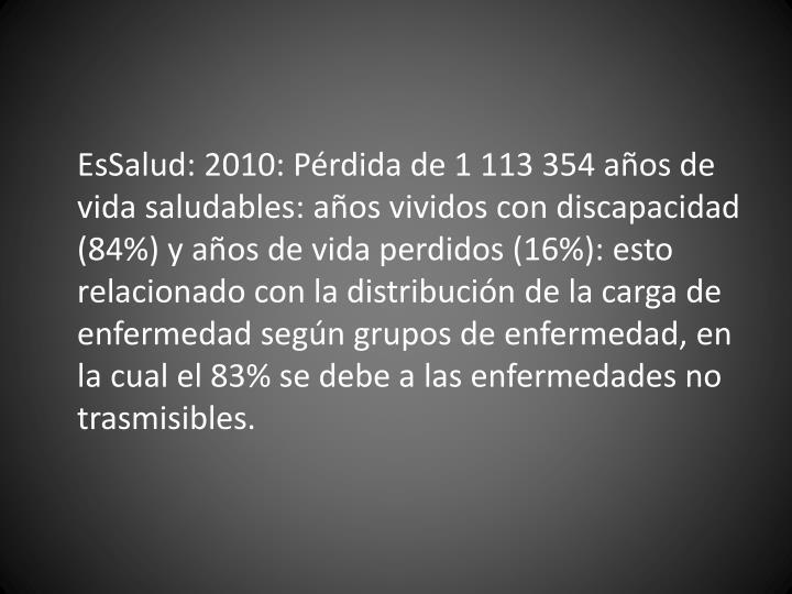 EsSalud: 2010: Pérdida de 1 113 354 años de vida saludables: años vividos con discapacidad (84%) y años de vida perdidos (16%): esto relacionado con la distribución de la carga de enfermedad según grupos de enfermedad, en la cual el 83% se debe a las enfermedades no trasmisibles.