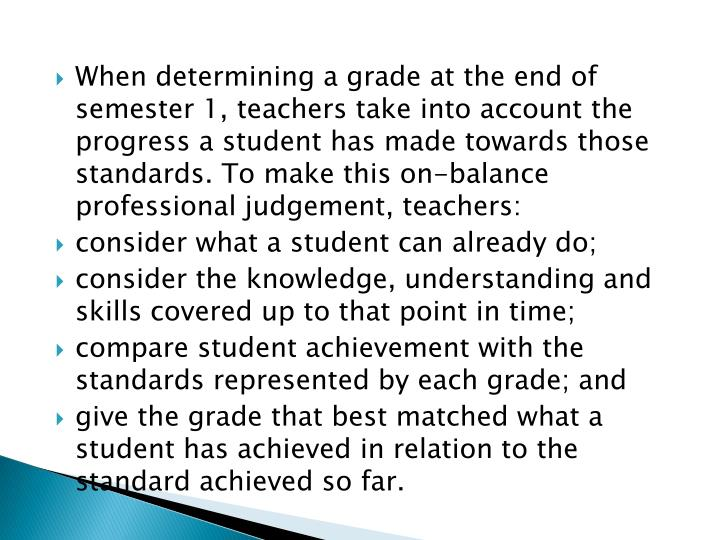 When determining a grade at the end of semester 1, teachers take into account the progress a student has made towards those standards. To make this on-balance professional judgement, teachers: