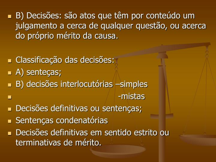 B) Decisões: são atos que têm por conteúdo um julgamento a cerca de qualquer questão, ou acerca do próprio mérito da causa.