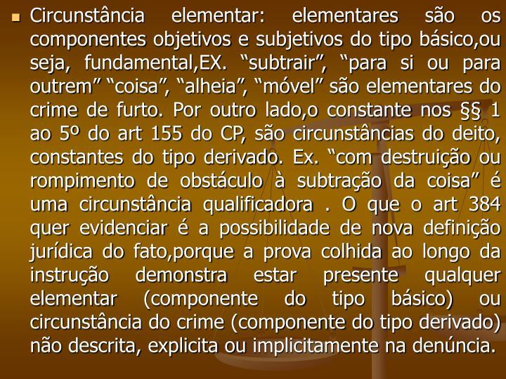 """Circunstância elementar: elementares são os componentes objetivos e subjetivos do tipo básico,ou seja, fundamental,EX. """"subtrair"""", """"para si ou para outrem"""" """"coisa"""", """"alheia"""", """"móvel"""" são elementares do crime de furto. Por outro lado,o constante nos §§ 1 ao 5º do art 155 do CP, são circunstâncias do deito, constantes do tipo derivado. Ex. """"com destruição ou rompimento de obstáculo à subtração da coisa"""" é uma circunstância qualificadora . O que o art 384 quer evidenciar é a possibilidade de nova definição jurídica do fato,porque a prova colhida ao longo da instrução demonstra estar presente qualquer elementar (componente do tipo básico) ou  circunstância do crime (componente do tipo derivado) não descrita, explicita ou implicitamente na denúncia."""