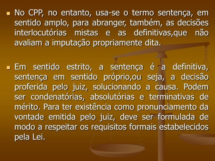 No CPP, no entanto, usa-se o termo sentença, em sentido amplo, para abranger, também, as decisões interlocutórias mistas e as definitivas,que não avaliam a imputação propriamente dita.