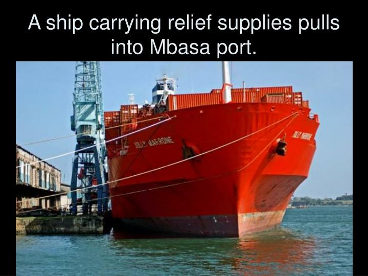 A ship carrying relief supplies pulls into Mbasa port.