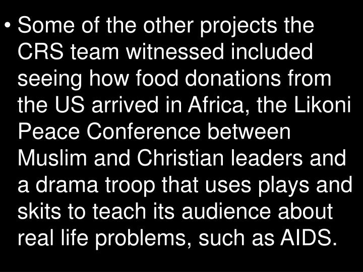 Some of the other projects the CRS team witnessed included seeing how food donations from the US arrived in Africa, the Likoni Peace Conference between Muslim and Christian leaders and a drama troop that uses plays and skits to teach its audience about real life problems, such as AIDS.