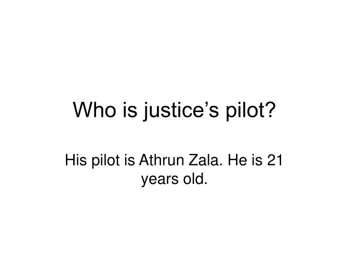 Who is justice's pilot?