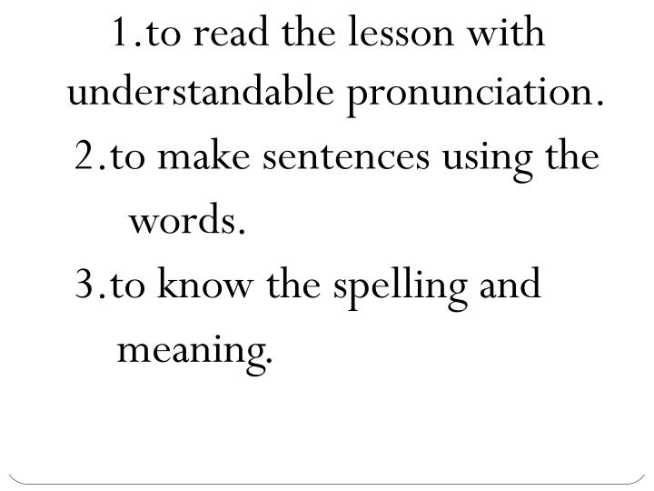 1.to read the lesson with understandable pronunciation.