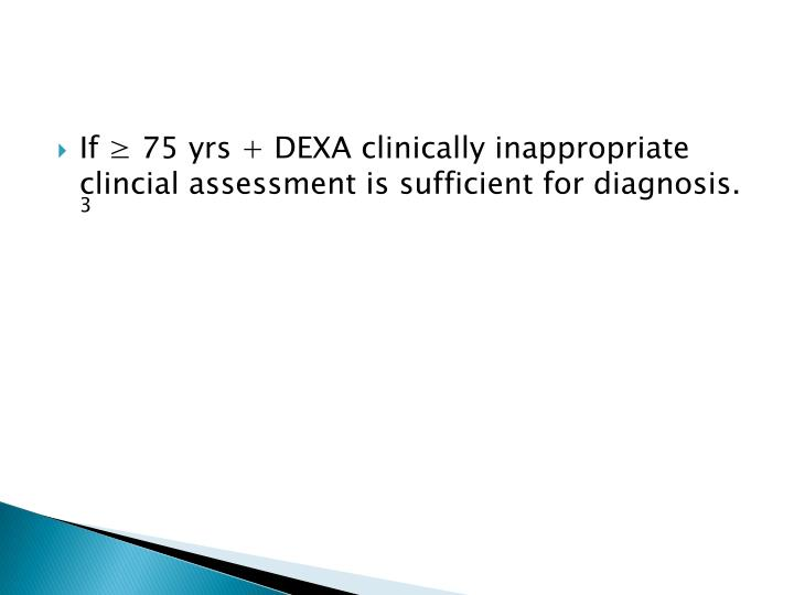 If ≥ 75 yrs + DEXA clinically inappropriate clincial assessment is sufficient for diagnosis.