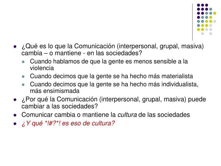 ¿Qué es lo que la Comunicación (interpersonal, grupal, masiva) cambia – o mantiene - en las sociedades?