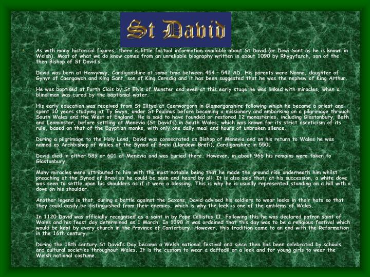 As with many historical figures, there is little factual information available about St David (or Dewi Sant as he is known in Welsh). Most of what we do know comes from an unreliable biography written in about 1090 by Rhygyfarch, son of the then Bishop of St David's.