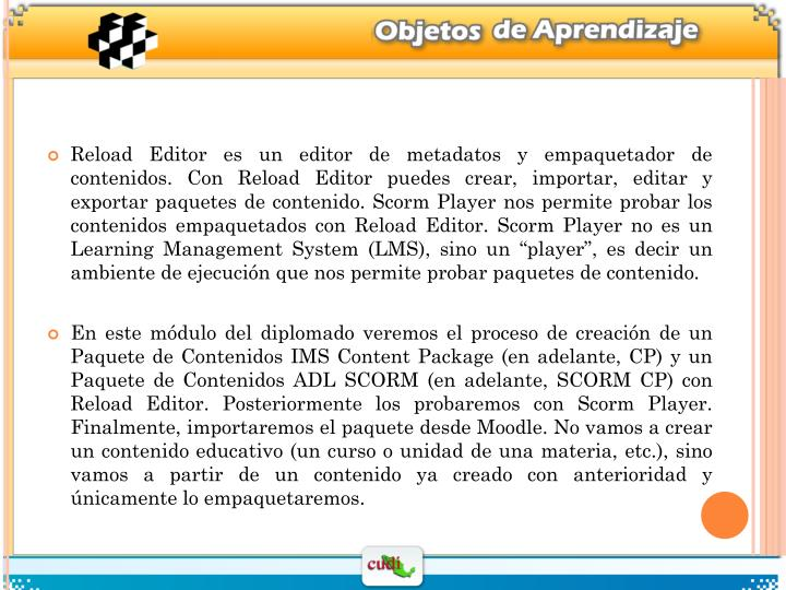 """Reload Editor es un editor de metadatos y empaquetador de contenidos. Con Reload Editor puedes crear, importar, editar y exportar paquetes de contenido. Scorm Player nos permite probar los contenidos empaquetados con Reload Editor. Scorm Player no es un Learning Management System (LMS), sino un """"player"""", es decir un ambiente de ejecución que nos permite probar paquetes de contenido."""