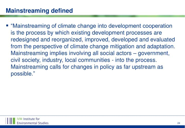 """Mainstreaming of climate change into development cooperation is the process by which existing development processes are redesigned and reorganized, improved, developed and evaluated from the perspective of climate change mitigation and adaptation. Mainstreaming implies involving all social actors – government, civil society, industry, local communities - into the process. Mainstreaming calls for changes in policy as far upstream as possible."""