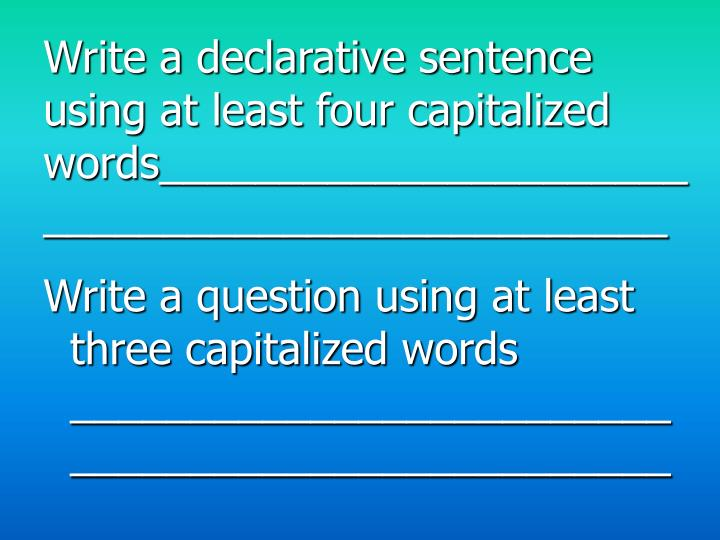 Write a declarative sentence using at least four capitalized words________________________________________________