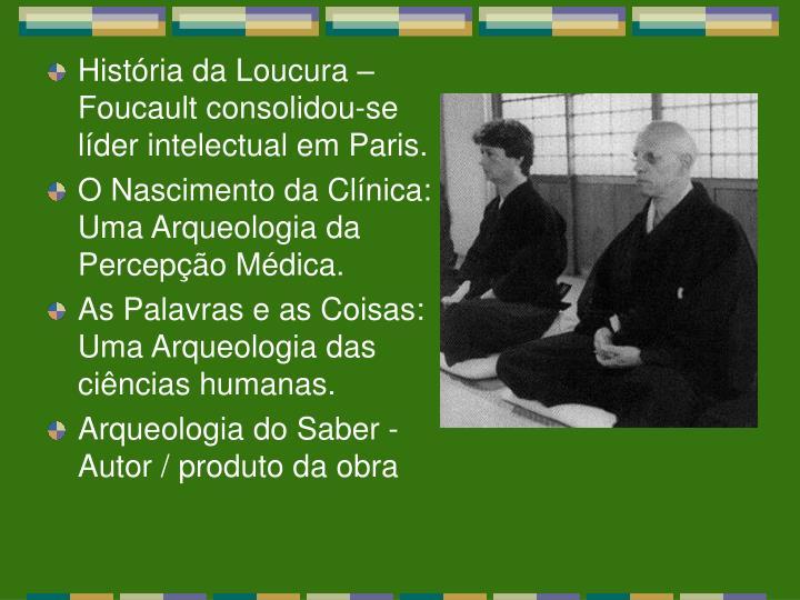História da Loucura – Foucault consolidou-se líder intelectual em Paris.