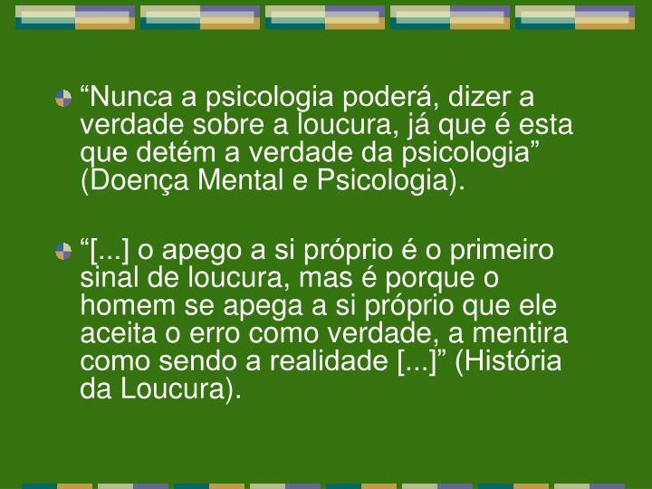 """""""Nunca a psicologia poderá, dizer a verdade sobre a loucura, já que é esta que detém a verdade da psicologia"""" (Doença Mental e Psicologia)."""