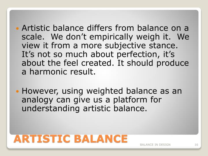 Artistic balance differs from balance on a scale.  We don't empirically weigh it.  We view it from a more subjective stance.  It's not so much about perfection, it's about the feel created. It should produce a harmonic result.