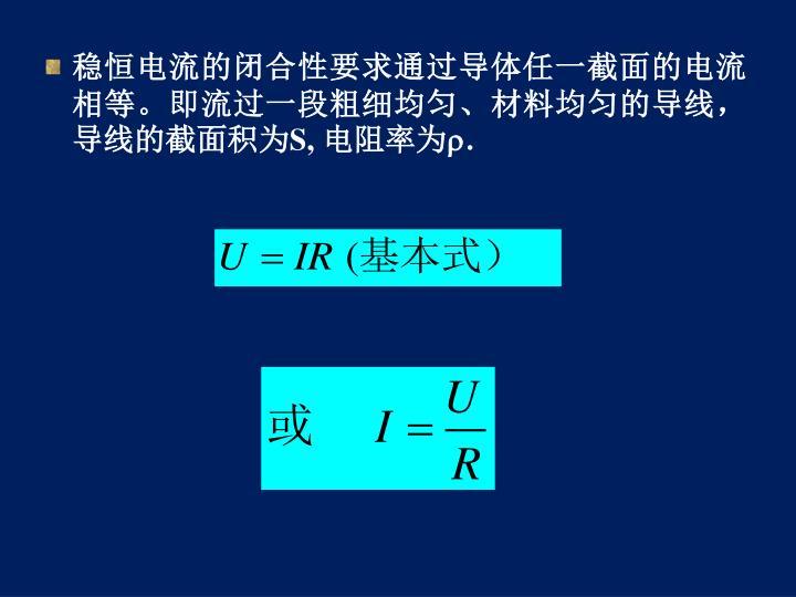 稳恒电流的闭合性要求通过导体任一截面的电流相等。即流过一段粗细均匀、材料均匀的导线,导线的截面积为
